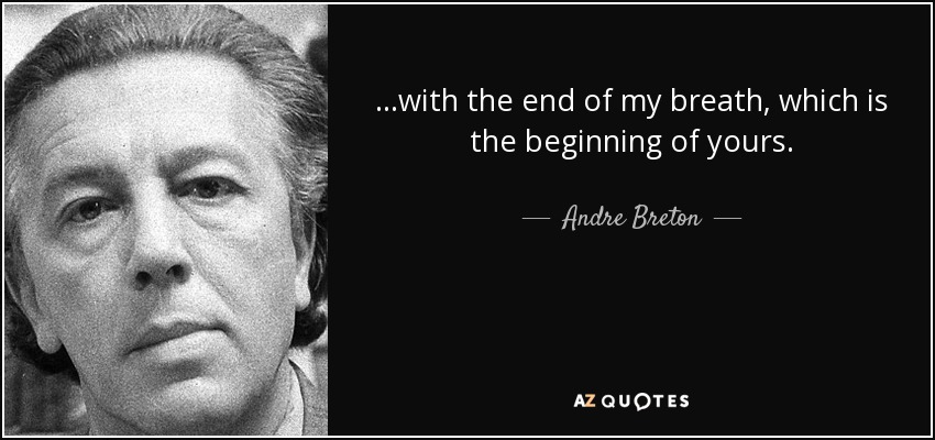 ...with the end of my breath, which is the beginning of yours. - Andre Breton