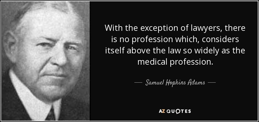 With the exception of lawyers, there is no profession which, considers itself above the law so widely as the medical profession. - Samuel Hopkins Adams