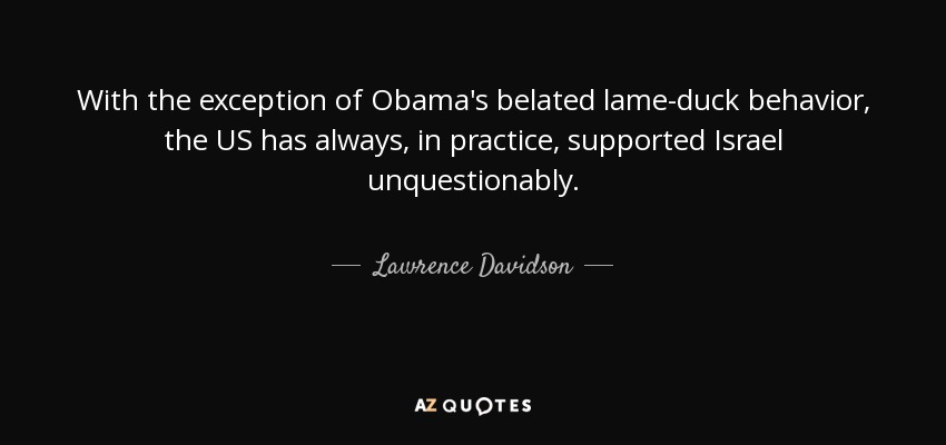 With the exception of Obama's belated lame-duck behavior, the US has always, in practice, supported Israel unquestionably. - Lawrence Davidson