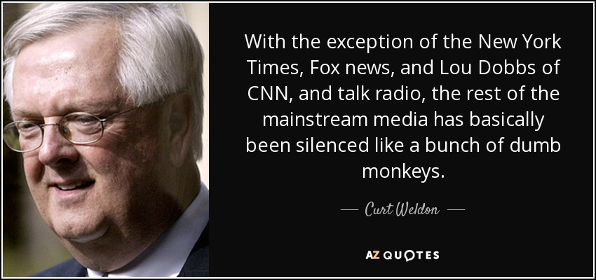 With the exception of the New York Times, Fox news, and Lou Dobbs of CNN, and talk radio, the rest of the mainstream media has basically been silenced like a bunch of dumb monkeys. - Curt Weldon