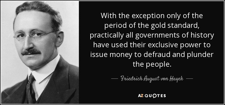 With the exception only of the period of the gold standard, practically all governments of history have used their exclusive power to issue money to defraud and plunder the people. - Friedrich August von Hayek