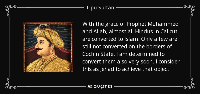 With the grace of Prophet Muhammed and Allah, almost all Hindus in Calicut are converted to Islam. Only a few are still not converted on the borders of Cochin State. I am determined to convert them also very soon. I consider this as Jehad to achieve that object. - Tipu Sultan