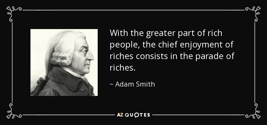 With the greater part of rich people, the chief enjoyment of riches consists in the parade of riches. - Adam Smith