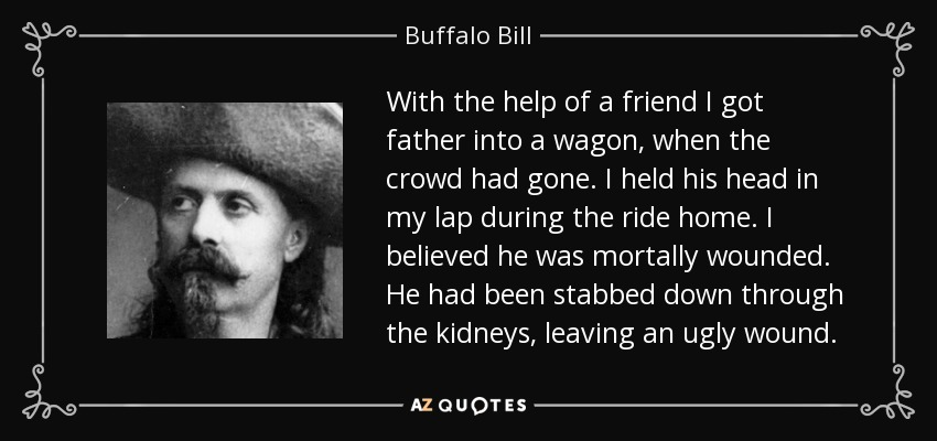 With the help of a friend I got father into a wagon, when the crowd had gone. I held his head in my lap during the ride home. I believed he was mortally wounded. He had been stabbed down through the kidneys, leaving an ugly wound. - Buffalo Bill