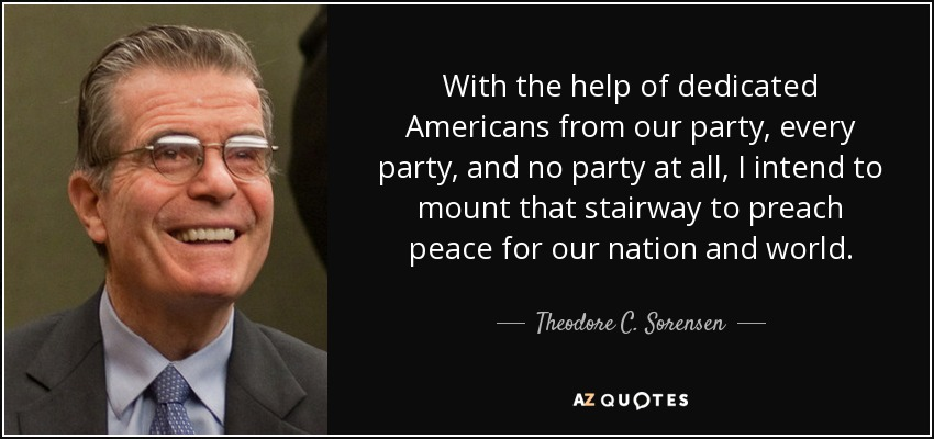With the help of dedicated Americans from our party, every party, and no party at all, I intend to mount that stairway to preach peace for our nation and world. - Theodore C. Sorensen