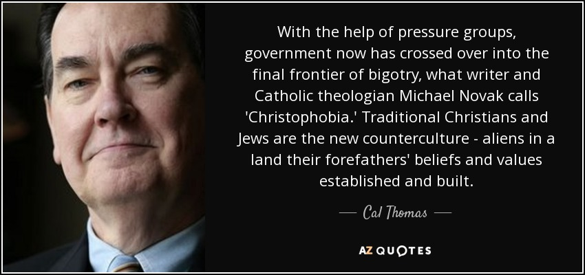 With the help of pressure groups, government now has crossed over into the final frontier of bigotry, what writer and Catholic theologian Michael Novak calls 'Christophobia .' Traditional Christians and Jews are the new counterculture - aliens in a land their forefathers' beliefs and values established and built. - Cal Thomas