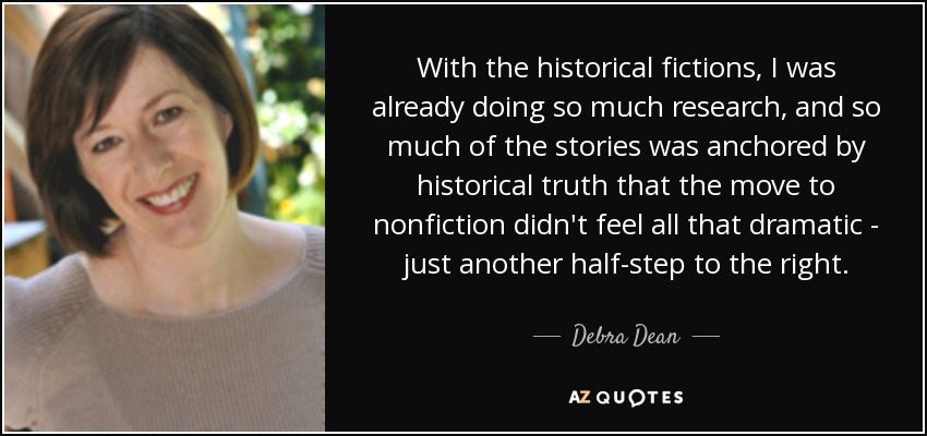 With the historical fictions, I was already doing so much research, and so much of the stories was anchored by historical truth that the move to nonfiction didn't feel all that dramatic - just another half-step to the right. - Debra Dean