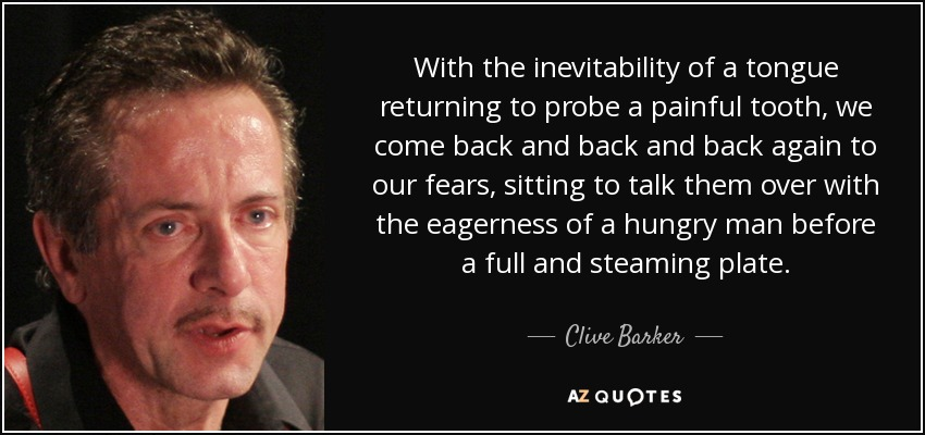 With the inevitability of a tongue returning to probe a painful tooth, we come back and back and back again to our fears, sitting to talk them over with the eagerness of a hungry man before a full and steaming plate. - Clive Barker