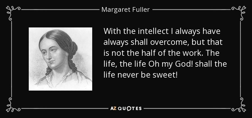 With the intellect I always have always shall overcome, but that is not the half of the work. The life, the life Oh my God! shall the life never be sweet! - Margaret Fuller