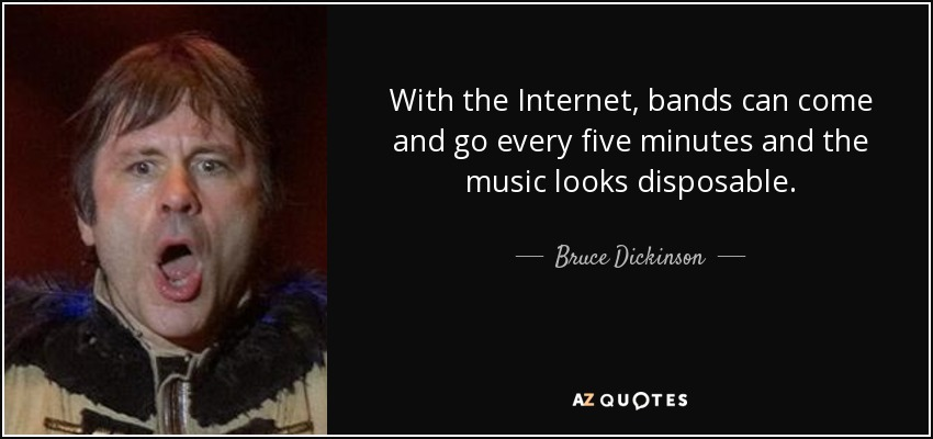 With the Internet, bands can come and go every five minutes and the music looks disposable. - Bruce Dickinson