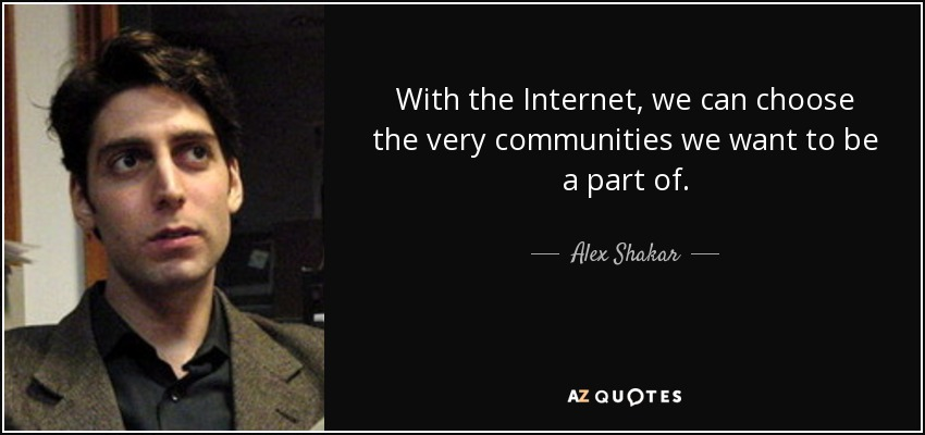 With the Internet, we can choose the very communities we want to be a part of. - Alex Shakar