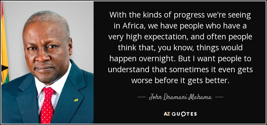 With the kinds of progress we're seeing in Africa, we have people who have a very high expectation, and often people think that, you know, things would happen overnight. But I want people to understand that sometimes it even gets worse before it gets better. - John Dramani Mahama