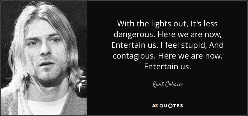 With the lights out, It's less dangerous. Here we are now, Entertain us. I feel stupid, And contagious. Here we are now. Entertain us. - Kurt Cobain