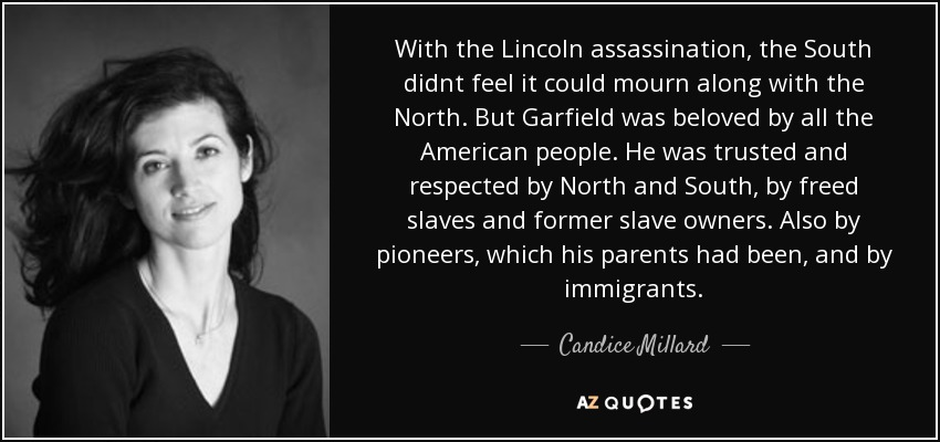 With the Lincoln assassination, the South didnt feel it could mourn along with the North. But Garfield was beloved by all the American people. He was trusted and respected by North and South, by freed slaves and former slave owners. Also by pioneers, which his parents had been, and by immigrants. - Candice Millard