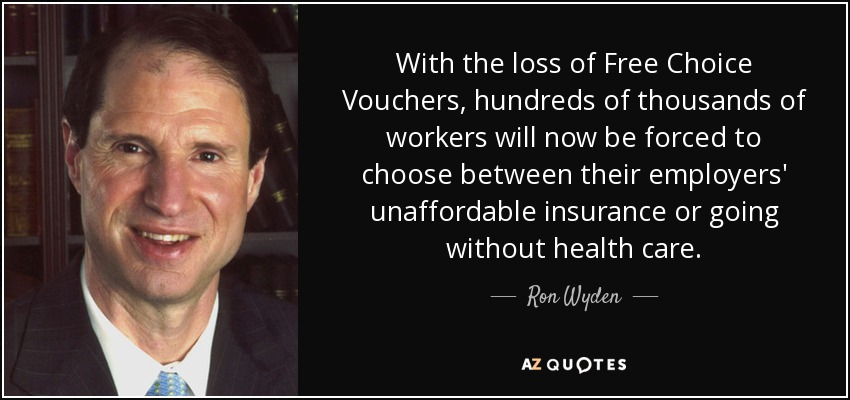 With the loss of Free Choice Vouchers, hundreds of thousands of workers will now be forced to choose between their employers' unaffordable insurance or going without health care. - Ron Wyden