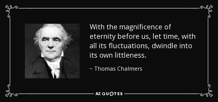 With the magnificence of eternity before us, let time, with all its fluctuations, dwindle into its own littleness. - Thomas Chalmers