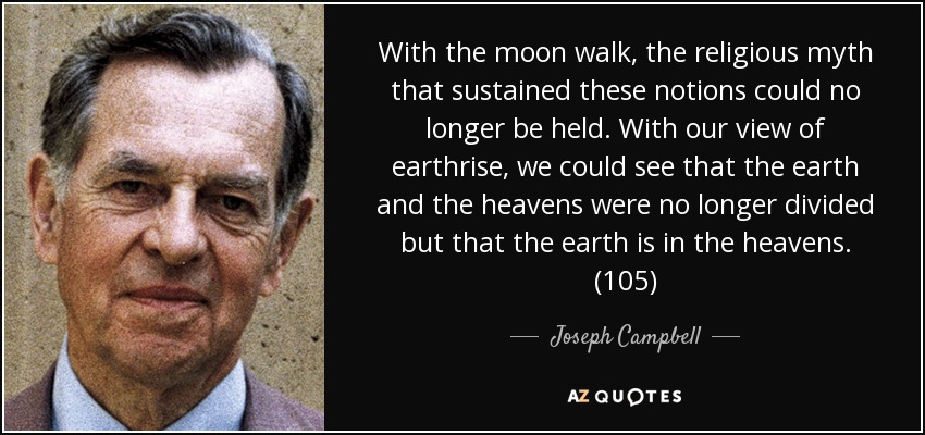 With the moon walk, the religious myth that sustained these notions could no longer be held. With our view of earthrise, we could see that the earth and the heavens were no longer divided but that the earth is in the heavens. (105) - Joseph Campbell