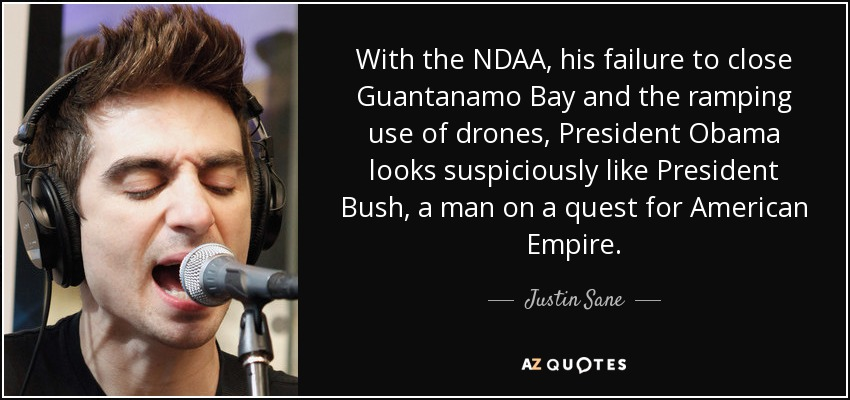 With the NDAA, his failure to close Guantanamo Bay and the ramping use of drones, President Obama looks suspiciously like President Bush, a man on a quest for American Empire. - Justin Sane