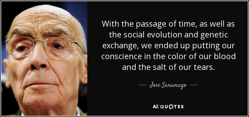 With the passage of time, as well as the social evolution and genetic exchange, we ended up putting our conscience in the color of our blood and the salt of our tears. - Jose Saramago