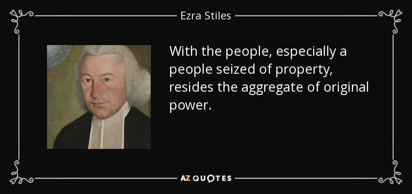 With the people, especially a people seized of property, resides the aggregate of original power. - Ezra Stiles