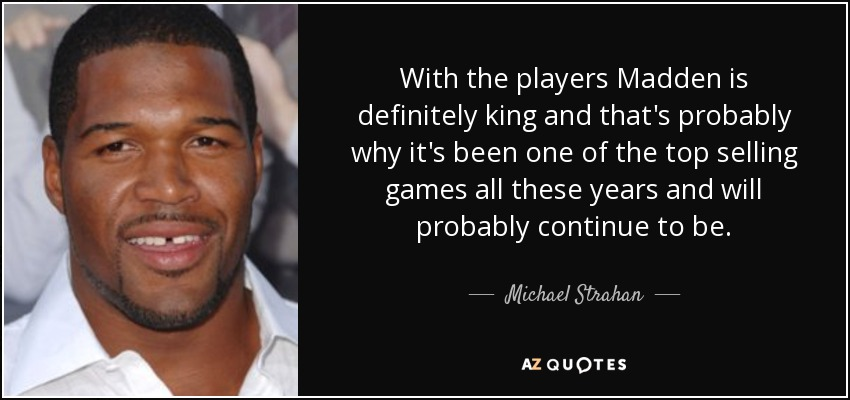 With the players Madden is definitely king and that's probably why it's been one of the top selling games all these years and will probably continue to be. - Michael Strahan