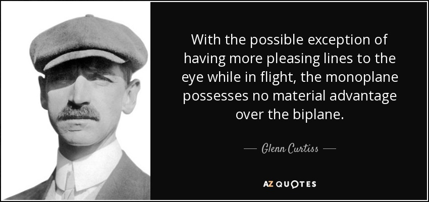 With the possible exception of having more pleasing lines to the eye while in flight, the monoplane possesses no material advantage over the biplane. - Glenn Curtiss