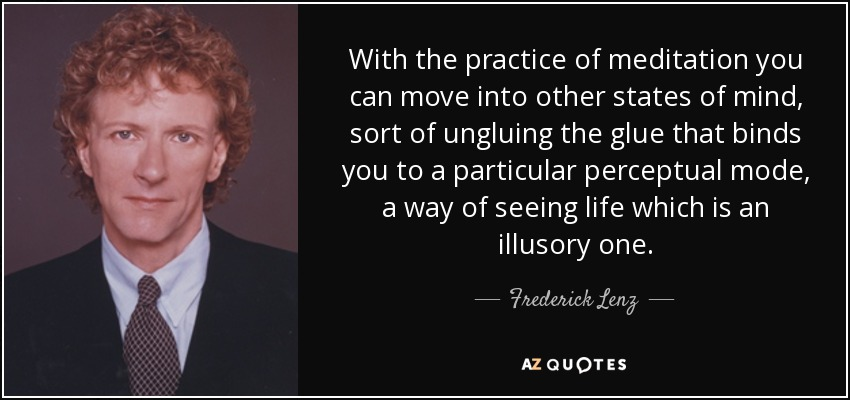 With the practice of meditation you can move into other states of mind, sort of ungluing the glue that binds you to a particular perceptual mode, a way of seeing life which is an illusory one. - Frederick Lenz