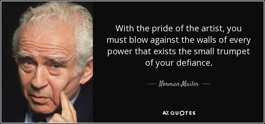 With the pride of the artist, you must blow against the walls of every power that exists the small trumpet of your defiance. - Norman Mailer