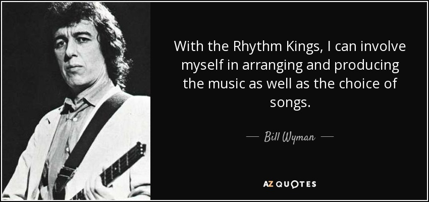 With the Rhythm Kings, I can involve myself in arranging and producing the music as well as the choice of songs. - Bill Wyman