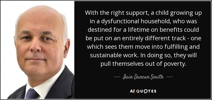 With the right support, a child growing up in a dysfunctional household, who was destined for a lifetime on benefits could be put on an entirely different track - one which sees them move into fulfilling and sustainable work. In doing so, they will pull themselves out of poverty. - Iain Duncan Smith