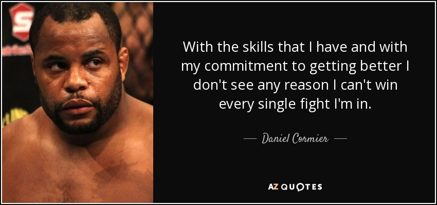 With the skills that I have and with my commitment to getting better I don't see any reason I can't win every single fight I'm in. - Daniel Cormier