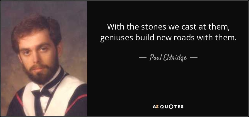 With the stones we cast at them, geniuses build new roads with them. - Paul Eldridge