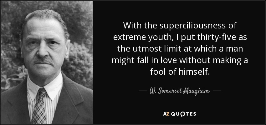 With the superciliousness of extreme youth, I put thirty-five as the utmost limit at which a man might fall in love without making a fool of himself. - W. Somerset Maugham