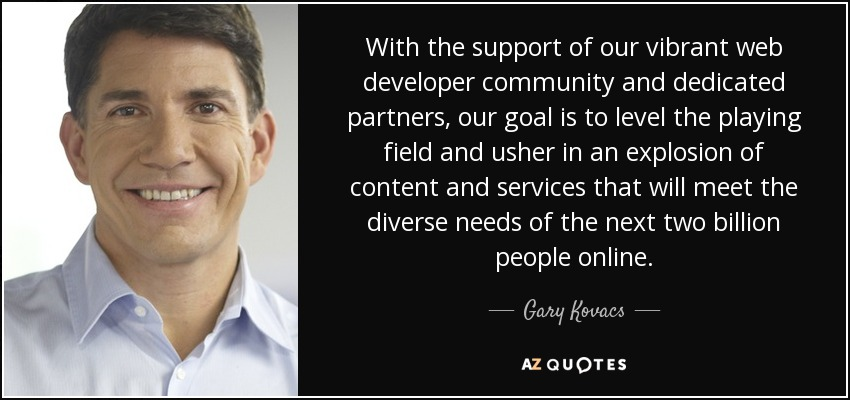 With the support of our vibrant web developer community and dedicated partners, our goal is to level the playing field and usher in an explosion of content and services that will meet the diverse needs of the next two billion people online. - Gary Kovacs