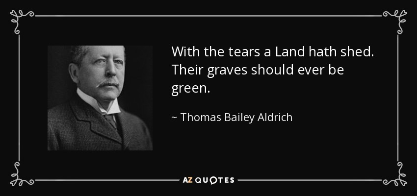 With the tears a Land hath shed. Their graves should ever be green. - Thomas Bailey Aldrich