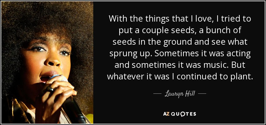 With the things that I love, I tried to put a couple seeds, a bunch of seeds in the ground and see what sprung up. Sometimes it was acting and sometimes it was music. But whatever it was I continued to plant. - Lauryn Hill