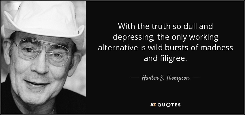 With the truth so dull and depressing, the only working alternative is wild bursts of madness and filigree. - Hunter S. Thompson