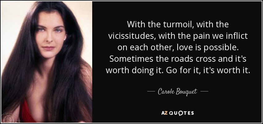 With the turmoil, with the vicissitudes, with the pain we inflict on each other, love is possible. Sometimes the roads cross and it's worth doing it. Go for it, it's worth it. - Carole Bouquet