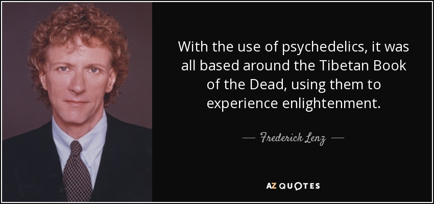 With the use of psychedelics, it was all based around the Tibetan Book of the Dead, using them to experience enlightenment. - Frederick Lenz