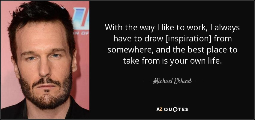 With the way I like to work, I always have to draw [inspiration] from somewhere, and the best place to take from is your own life. - Michael Eklund
