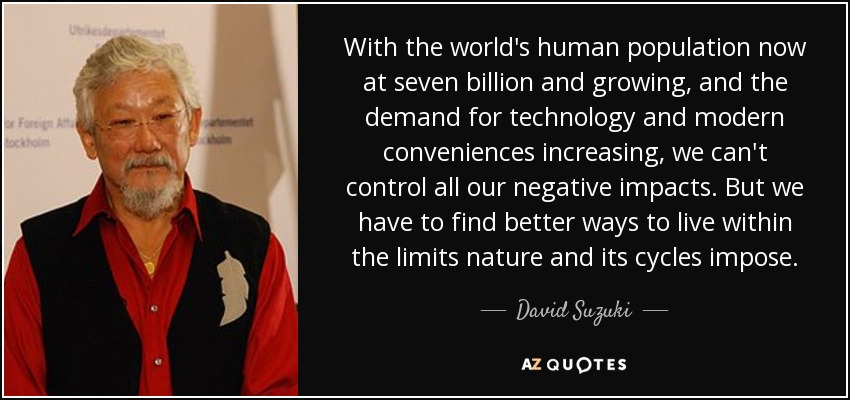 With the world's human population now at seven billion and growing, and the demand for technology and modern conveniences increasing, we can't control all our negative impacts. But we have to find better ways to live within the limits nature and its cycles impose. - David Suzuki