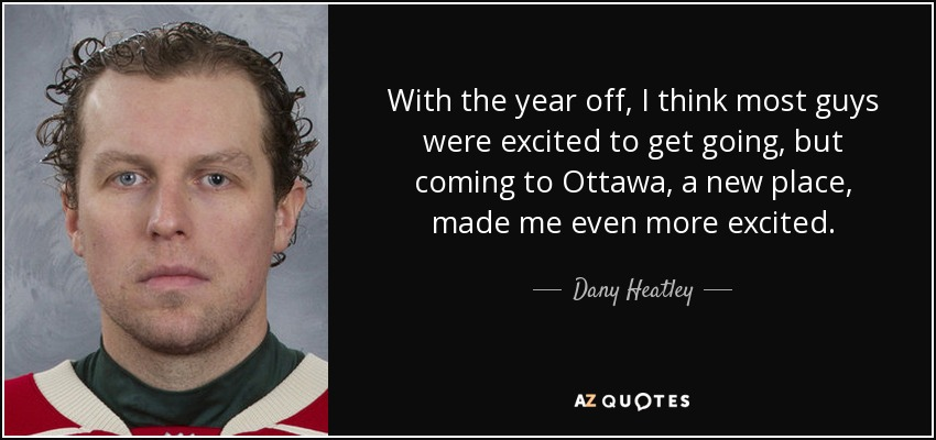 With the year off, I think most guys were excited to get going, but coming to Ottawa, a new place, made me even more excited. - Dany Heatley