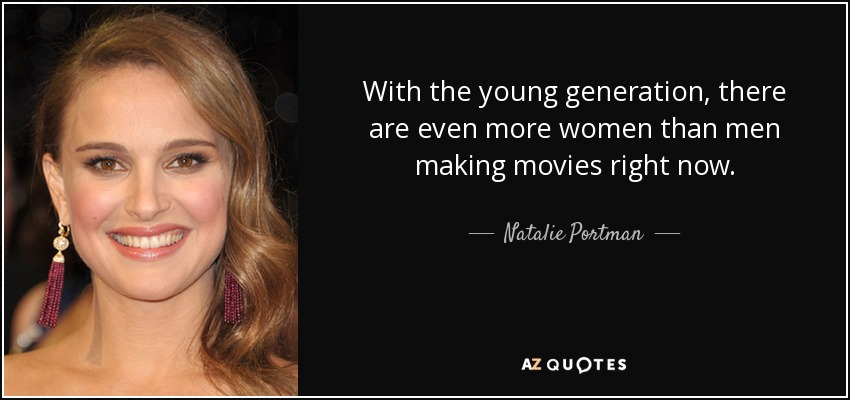 With the young generation, there are even more women than men making movies right now. - Natalie Portman