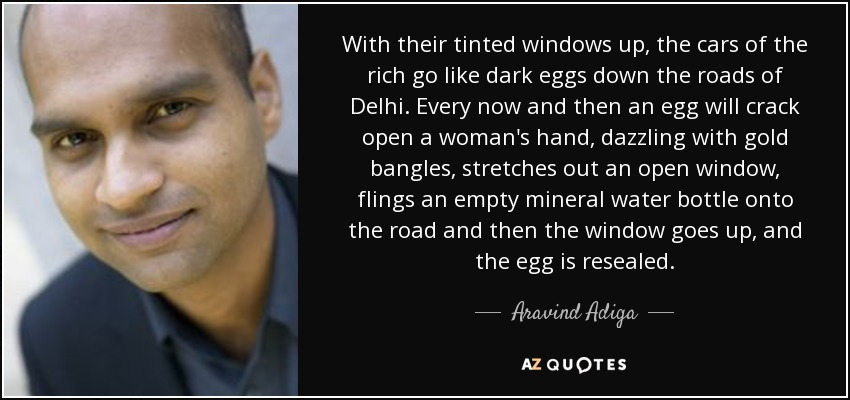 With their tinted windows up, the cars of the rich go like dark eggs down the roads of Delhi. Every now and then an egg will crack open a woman's hand, dazzling with gold bangles, stretches out an open window, flings an empty mineral water bottle onto the road and then the window goes up, and the egg is resealed. - Aravind Adiga