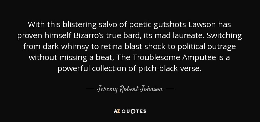 With this blistering salvo of poetic gutshots Lawson has proven himself Bizarro's true bard, its mad laureate. Switching from dark whimsy to retina-blast shock to political outrage without missing a beat, The Troublesome Amputee is a powerful collection of pitch-black verse. - Jeremy Robert Johnson