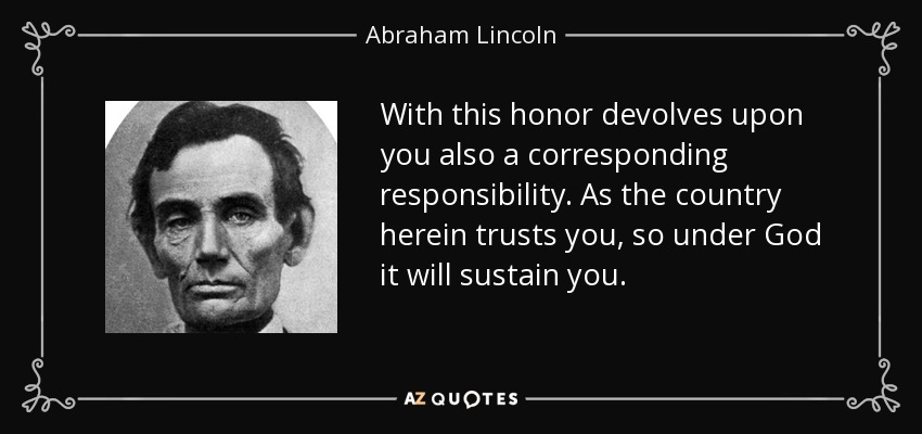 With this honor devolves upon you also a corresponding responsibility. As the country herein trusts you, so under God it will sustain you. - Abraham Lincoln