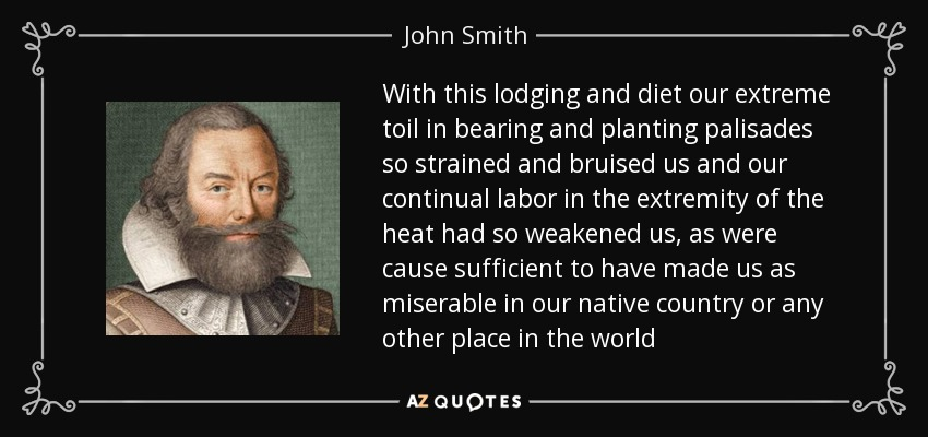 With this lodging and diet our extreme toil in bearing and planting palisades so strained and bruised us and our continual labor in the extremity of the heat had so weakened us, as were cause sufficient to have made us as miserable in our native country or any other place in the world - John Smith