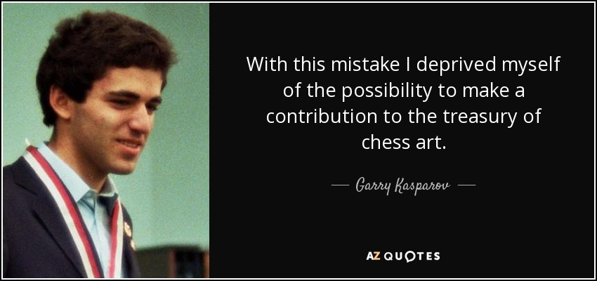 With this mistake I deprived myself of the possibility to make a contribution to the treasury of chess art. - Garry Kasparov