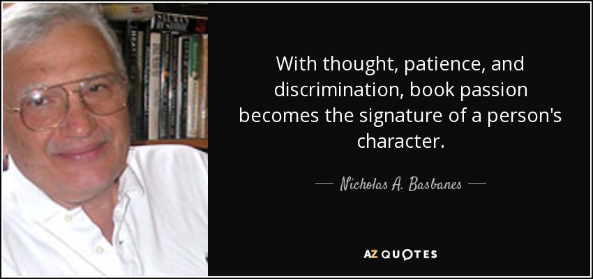 With thought, patience, and discrimination, book passion becomes the signature of a person's character. - Nicholas A. Basbanes