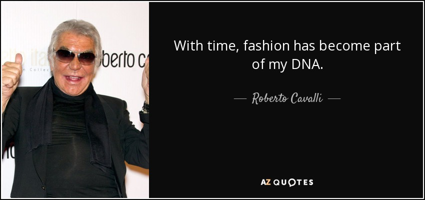 With time, fashion has become part of my DNA. - Roberto Cavalli